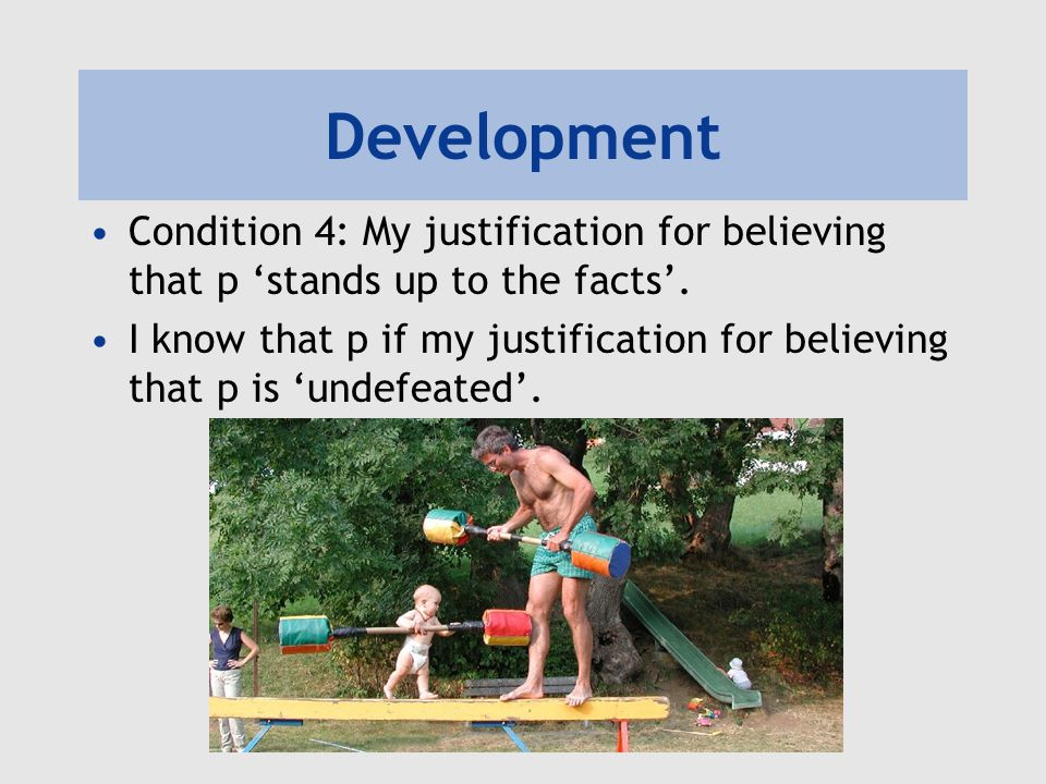 Development Condition 4: My justification for believing that p 'stands up to the facts'.