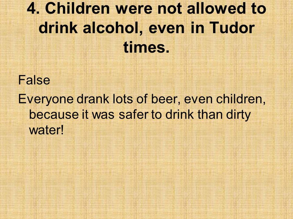 4. Children were not allowed to drink alcohol, even in Tudor times.