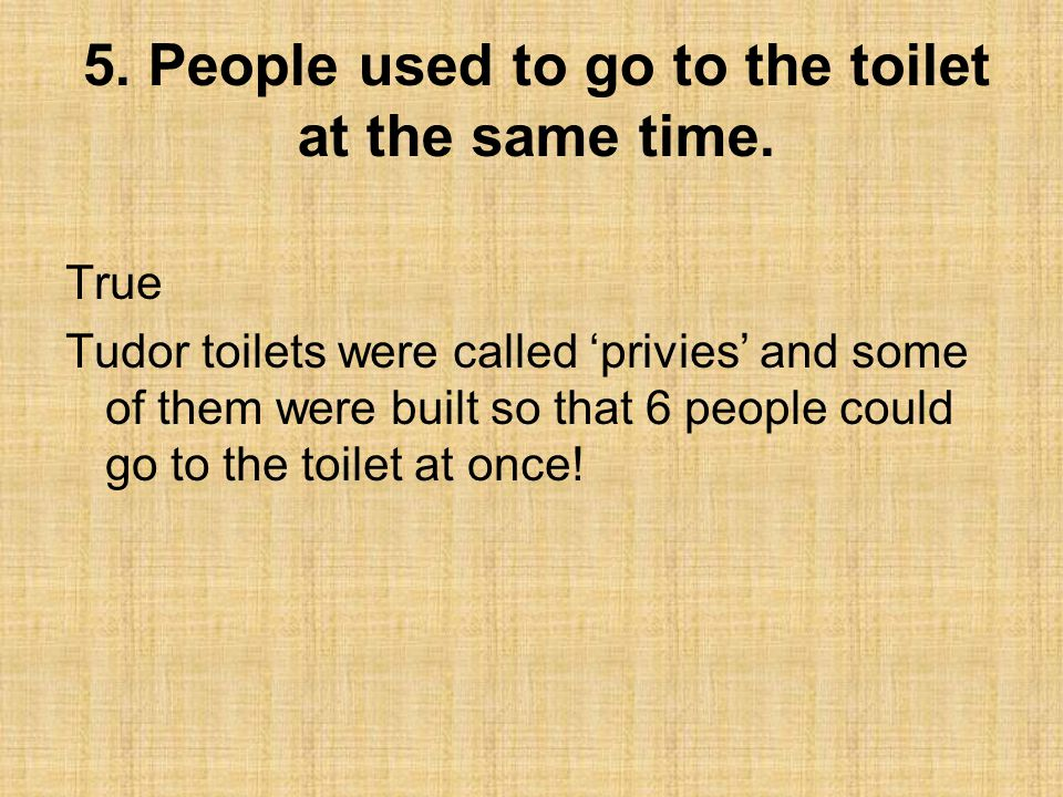 5. People used to go to the toilet at the same time.