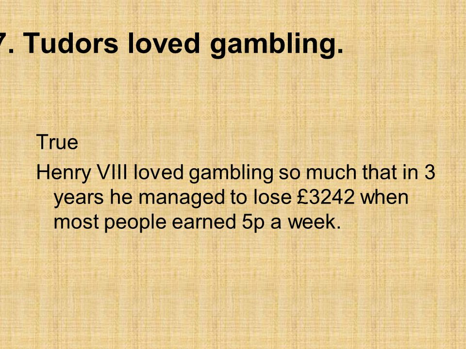 7. Tudors loved gambling. True