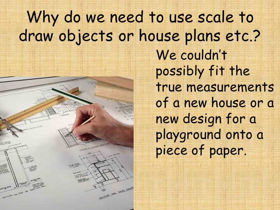 Why do we need to use scale to draw objects or house plans etc.