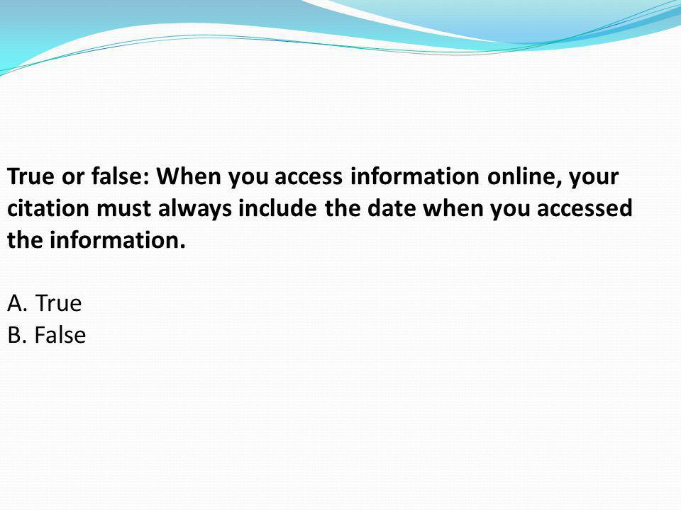 True or false: When you access information online, your citation must always include the date when you accessed the information.