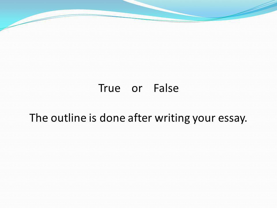 The outline is done after writing your essay.