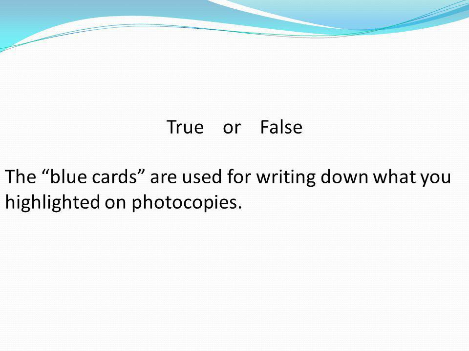 True or False The blue cards are used for writing down what you highlighted on photocopies.