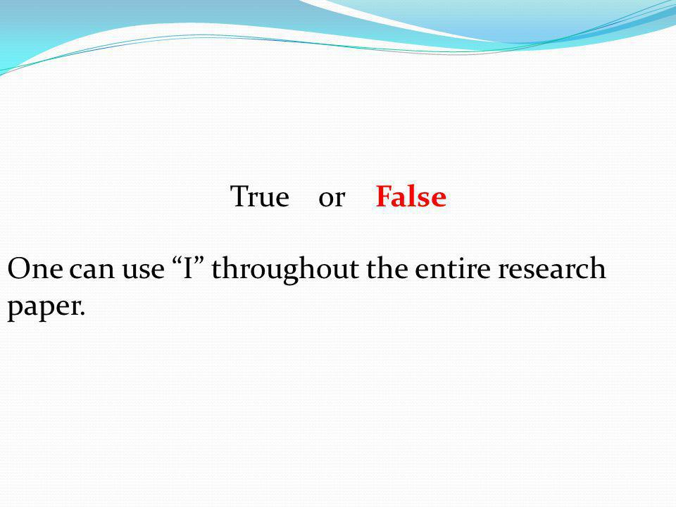 True or False One can use I throughout the entire research paper.