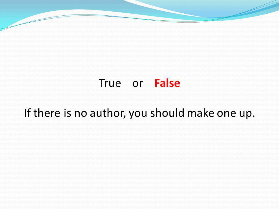 If there is no author, you should make one up.