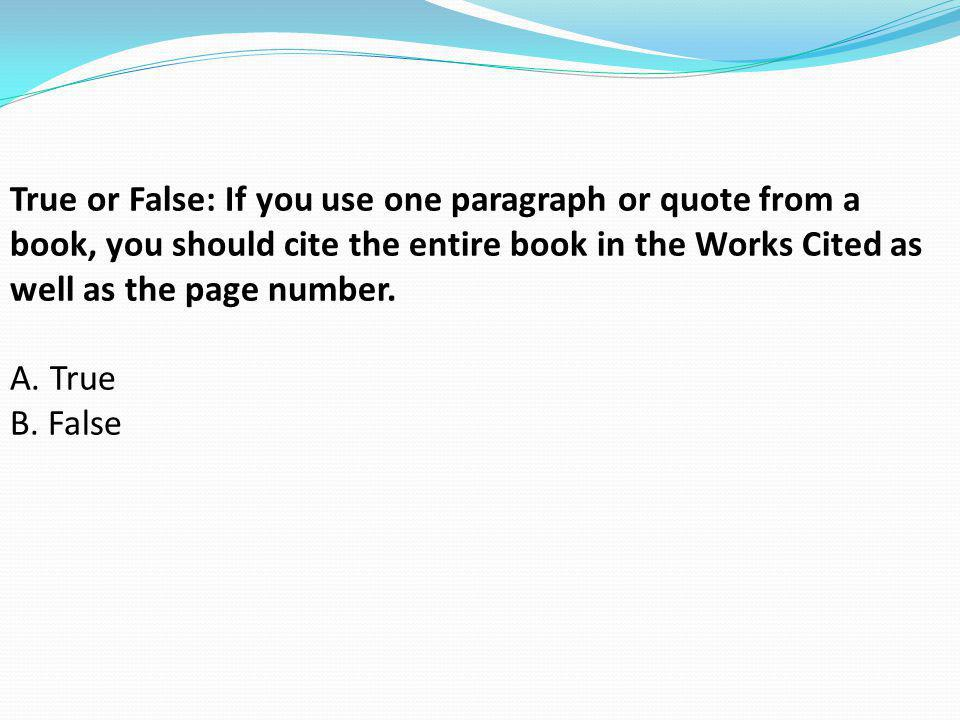 True or False: If you use one paragraph or quote from a book, you should cite the entire book in the Works Cited as well as the page number.