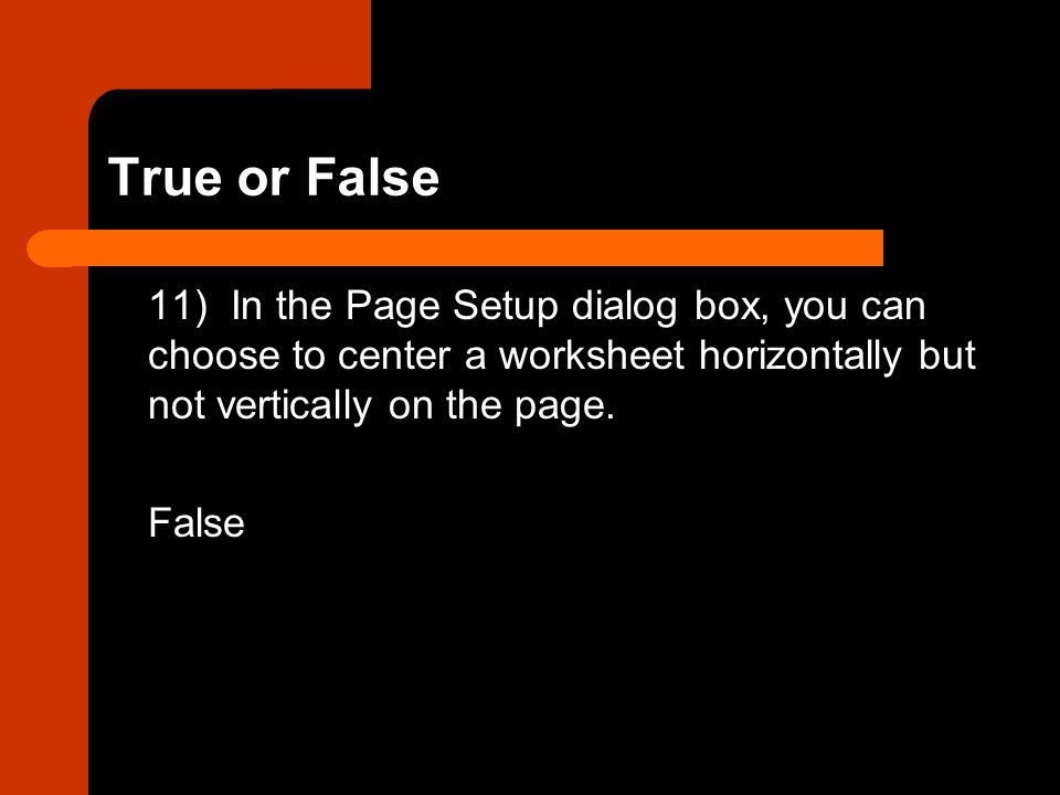 True or False 11) In the Page Setup dialog box, you can choose to center a worksheet horizontally but not vertically on the page.