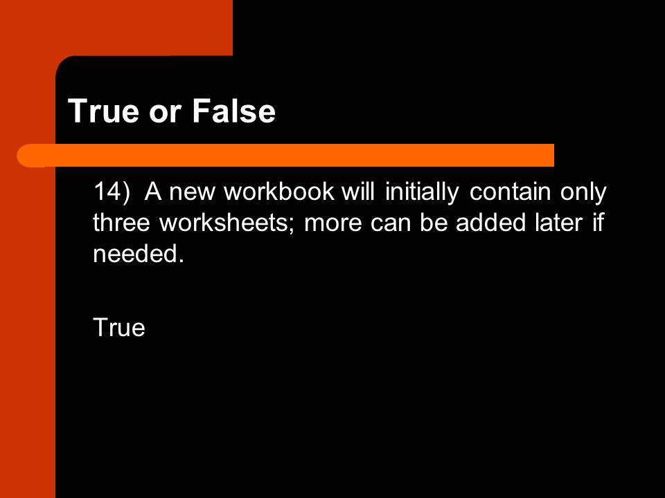 True or False 14) A new workbook will initially contain only three worksheets; more can be added later if needed.