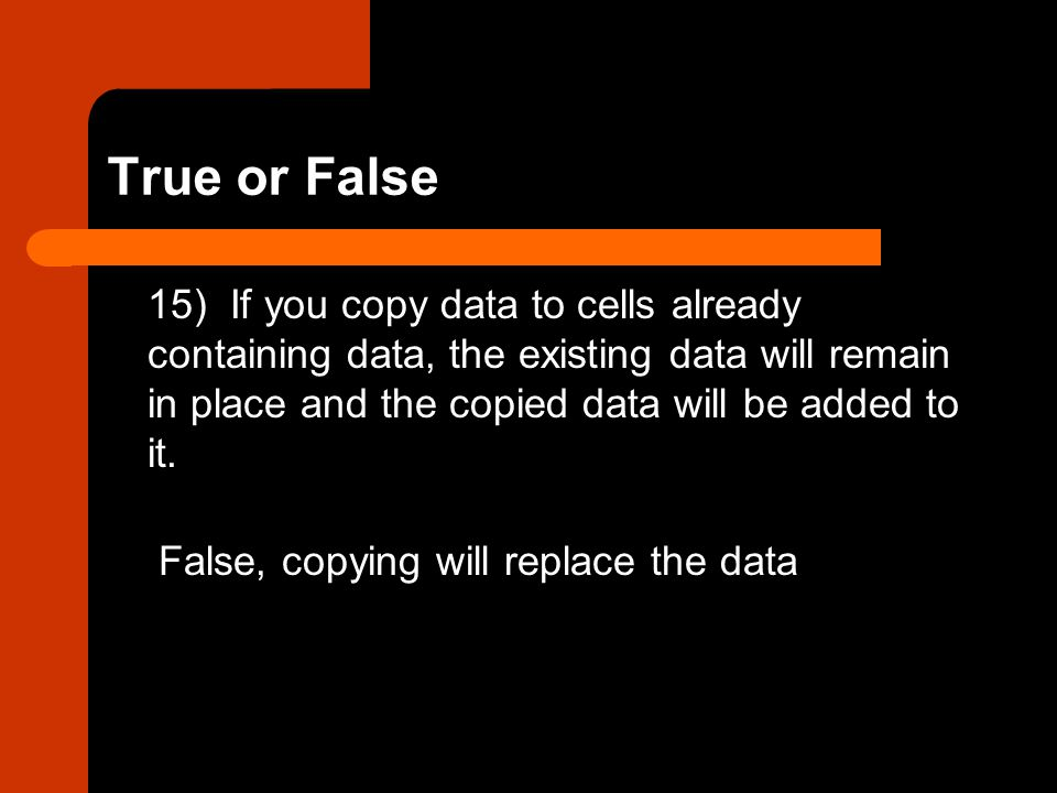 True or False 15) If you copy data to cells already containing data, the existing data will remain in place and the copied data will be added to it.