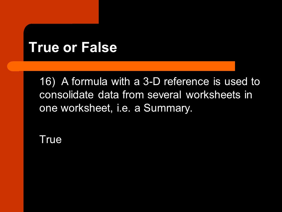 True or False 16) A formula with a 3-D reference is used to consolidate data from several worksheets in one worksheet, i.e. a Summary.