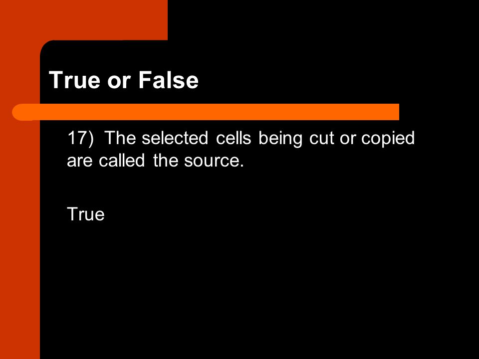 True or False 17) The selected cells being cut or copied are called the source. True