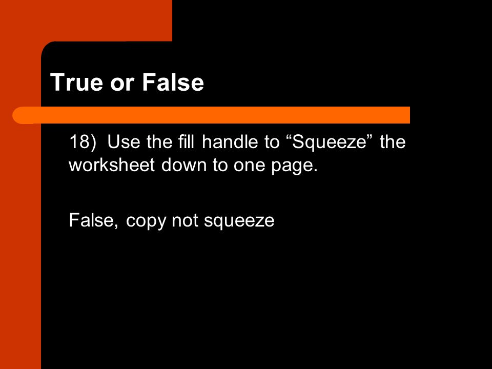 True or False 18) Use the fill handle to Squeeze the worksheet down to one page.