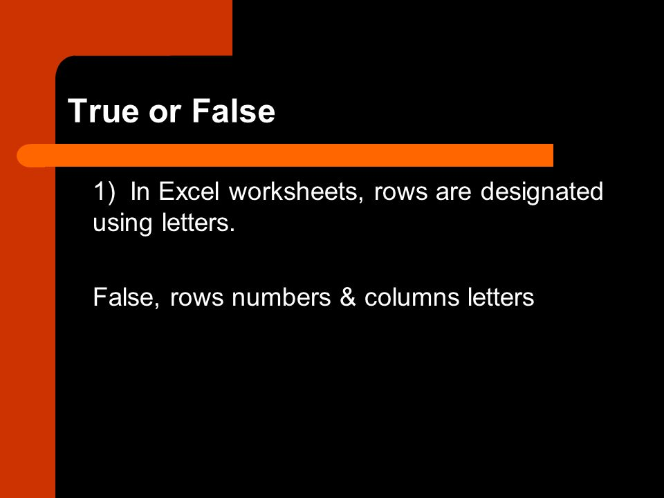 True or False 1) In Excel worksheets, rows are designated using letters.