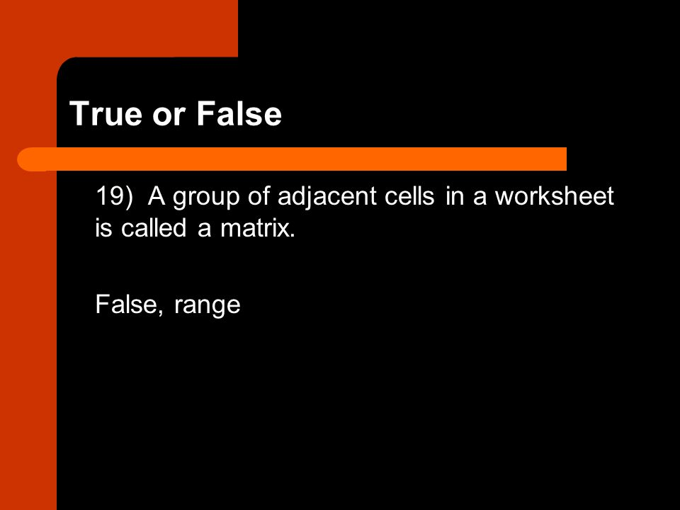 True or False 19) A group of adjacent cells in a worksheet is called a matrix. False, range