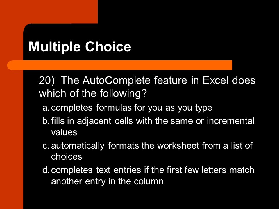 Multiple Choice 20) The AutoComplete feature in Excel does which of the following a. completes formulas for you as you type.