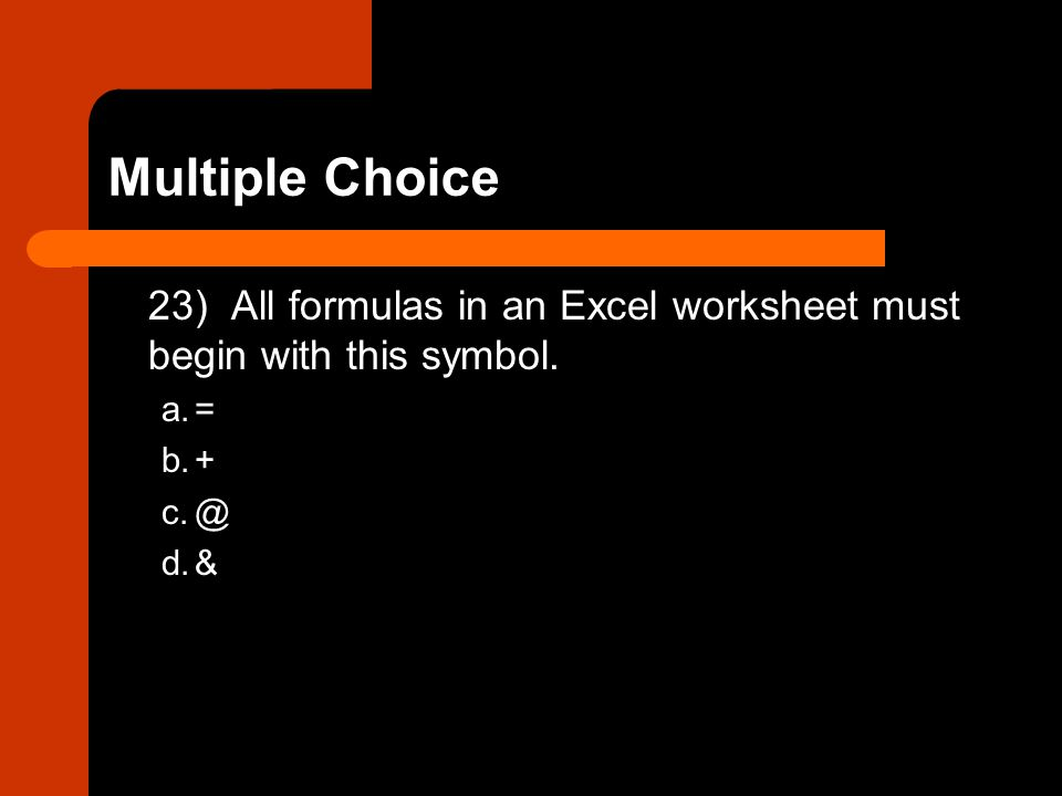 Multiple Choice 23) All formulas in an Excel worksheet must begin with this symbol. a. = b. + c. @