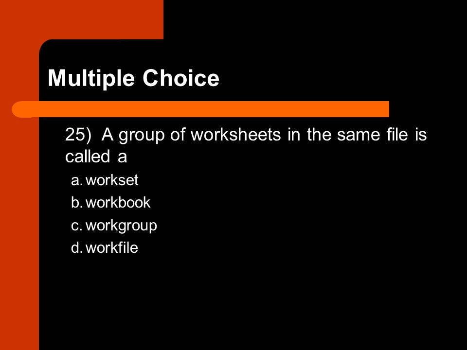 Multiple Choice 25) A group of worksheets in the same file is called a