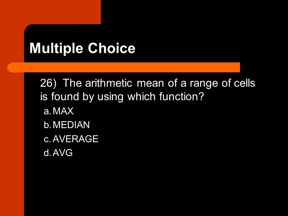 Multiple Choice 26) The arithmetic mean of a range of cells is found by using which function a. MAX.