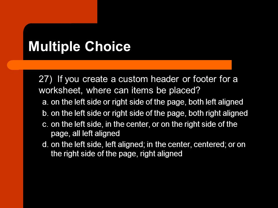 Multiple Choice 27) If you create a custom header or footer for a worksheet, where can items be placed