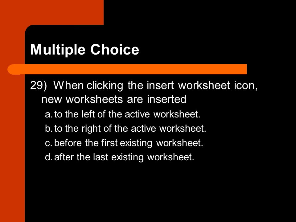 Multiple Choice 29) When clicking the insert worksheet icon, new worksheets are inserted. a. to the left of the active worksheet.