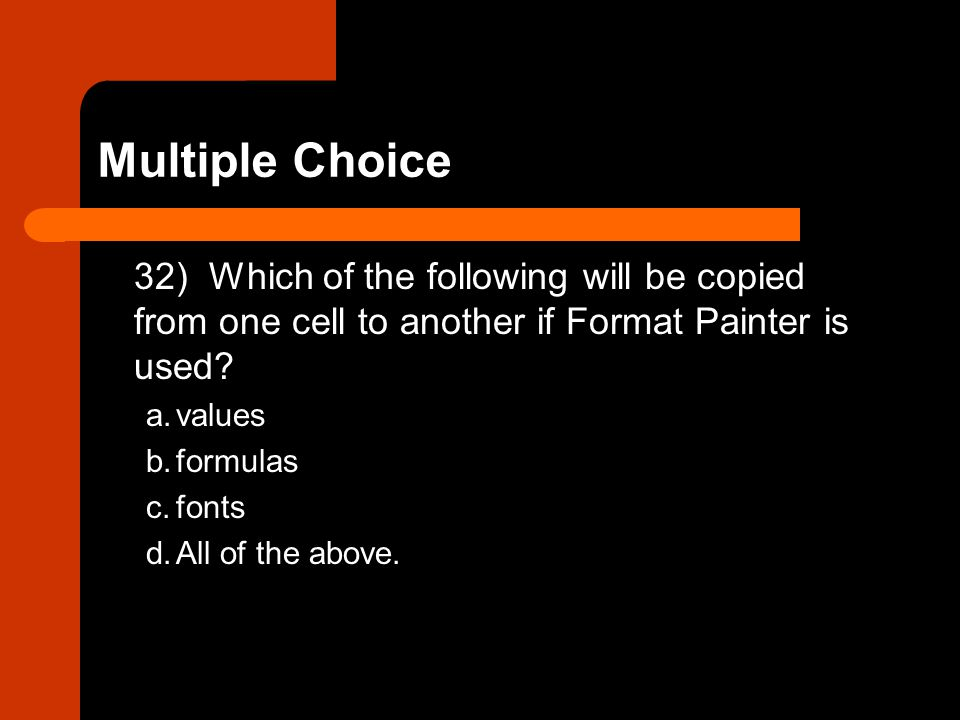 Multiple Choice 32) Which of the following will be copied from one cell to another if Format Painter is used
