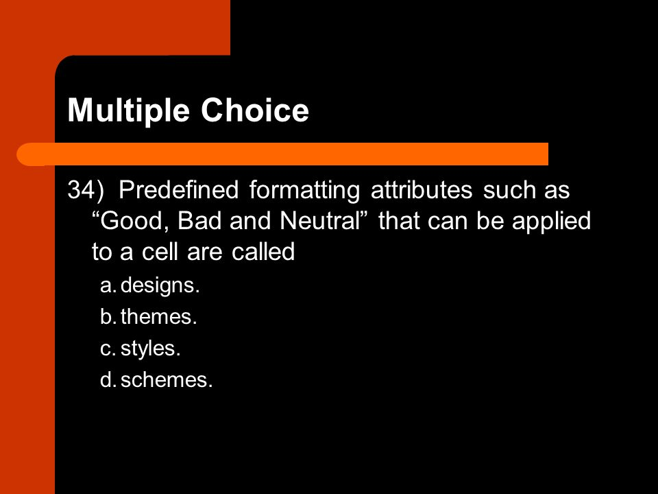 Multiple Choice 34) Predefined formatting attributes such as Good, Bad and Neutral that can be applied to a cell are called.