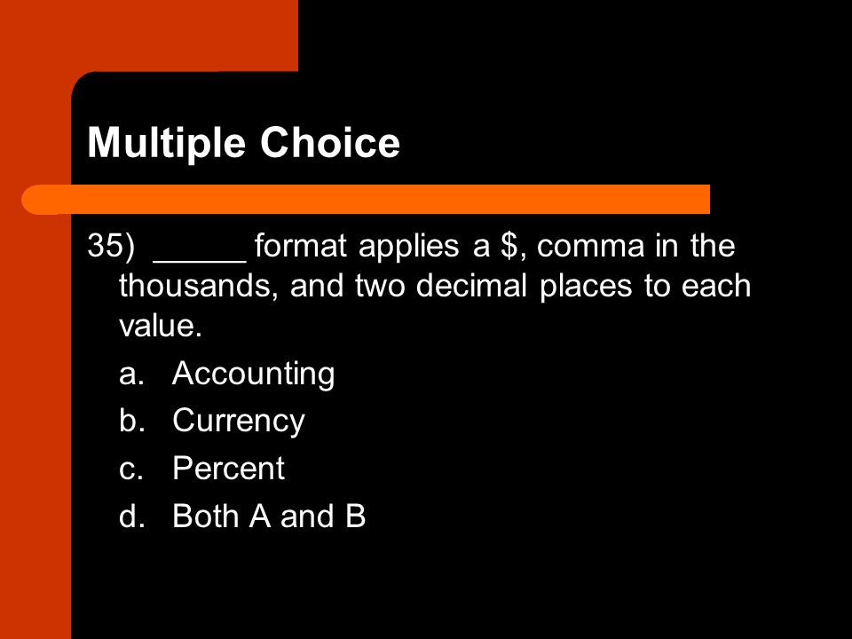 Multiple Choice 35) _____ format applies a $, comma in the thousands, and two decimal places to each value.