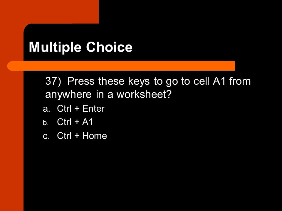 Multiple Choice 37) Press these keys to go to cell A1 from anywhere in a worksheet a. Ctrl + Enter.