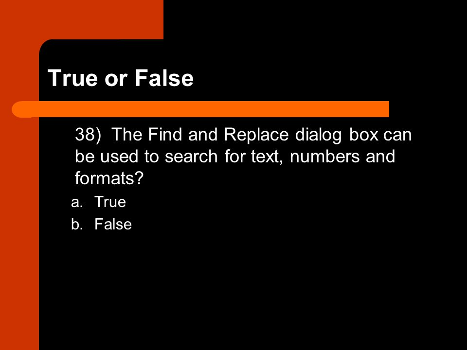 True or False 38) The Find and Replace dialog box can be used to search for text, numbers and formats