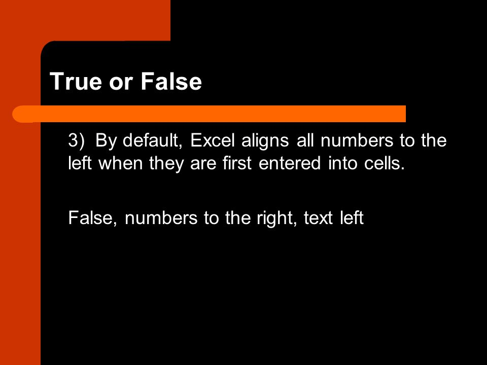 True or False 3) By default, Excel aligns all numbers to the left when they are first entered into cells.
