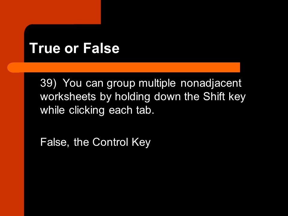 True or False 39) You can group multiple nonadjacent worksheets by holding down the Shift key while clicking each tab.