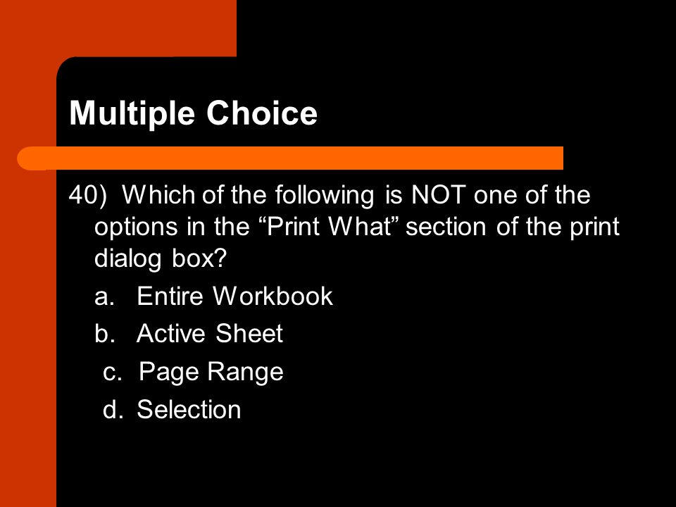 Multiple Choice 40) Which of the following is NOT one of the options in the Print What section of the print dialog box