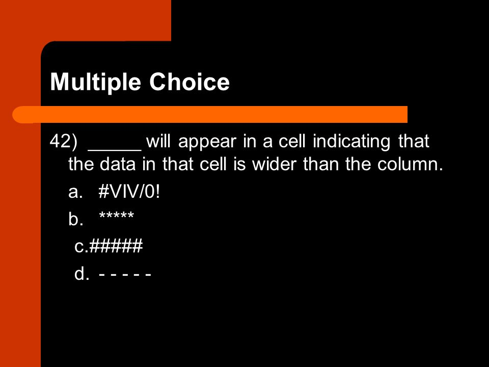 Multiple Choice 42) _____ will appear in a cell indicating that the data in that cell is wider than the column.