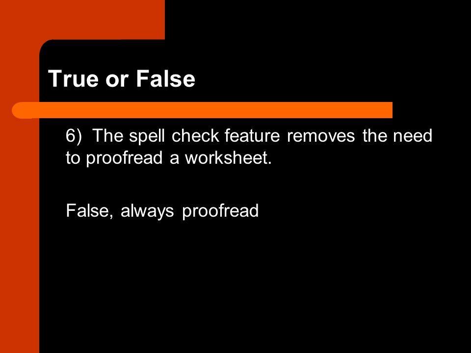 True or False 6) The spell check feature removes the need to proofread a worksheet.