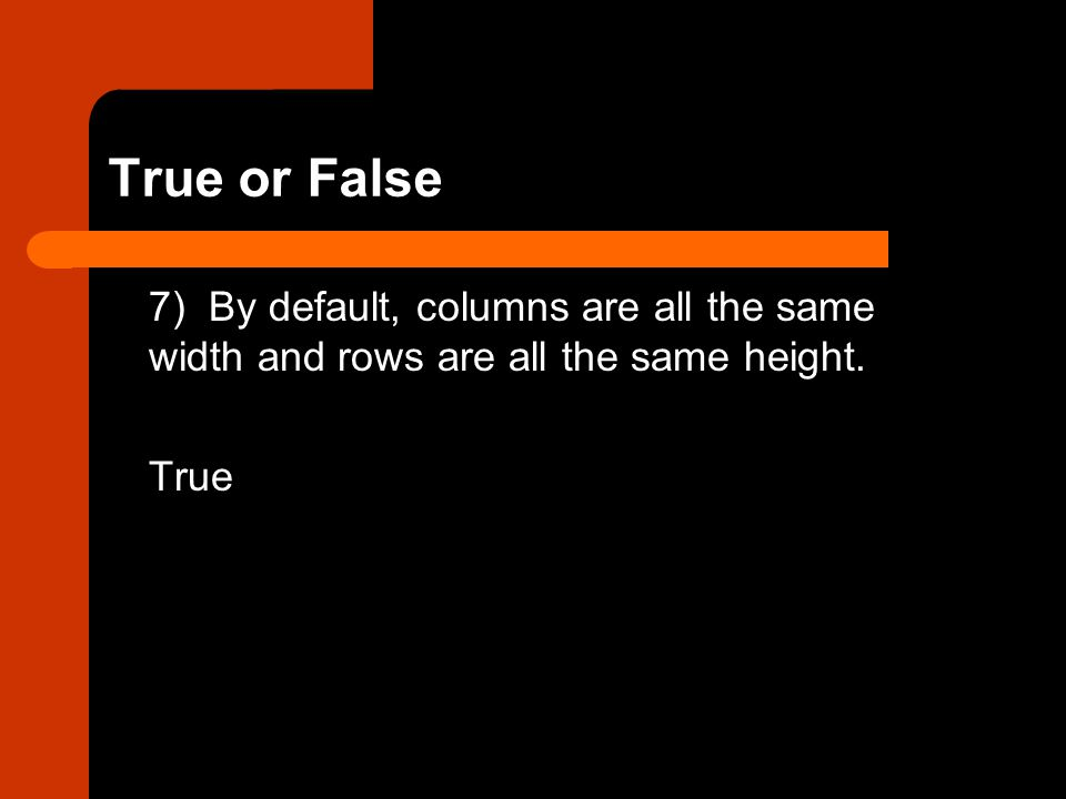 True or False 7) By default, columns are all the same width and rows are all the same height. True