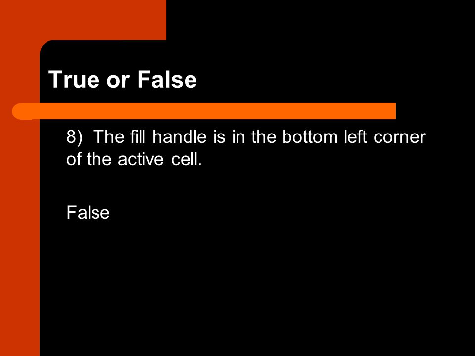 True or False 8) The fill handle is in the bottom left corner of the active cell. False