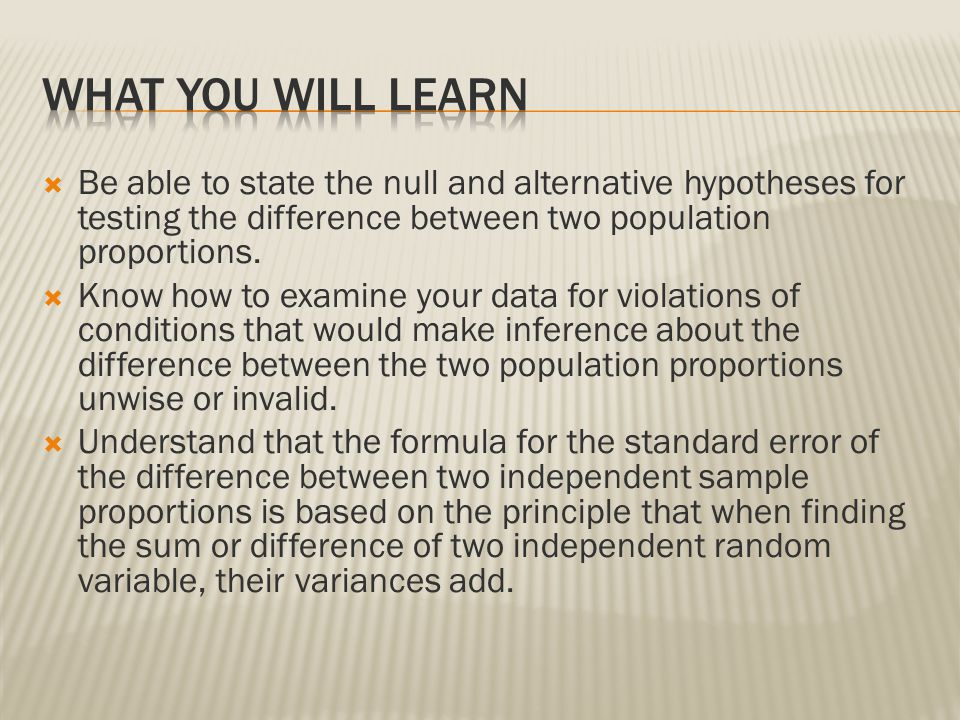 What you will learn Be able to state the null and alternative hypotheses for testing the difference between two population proportions.