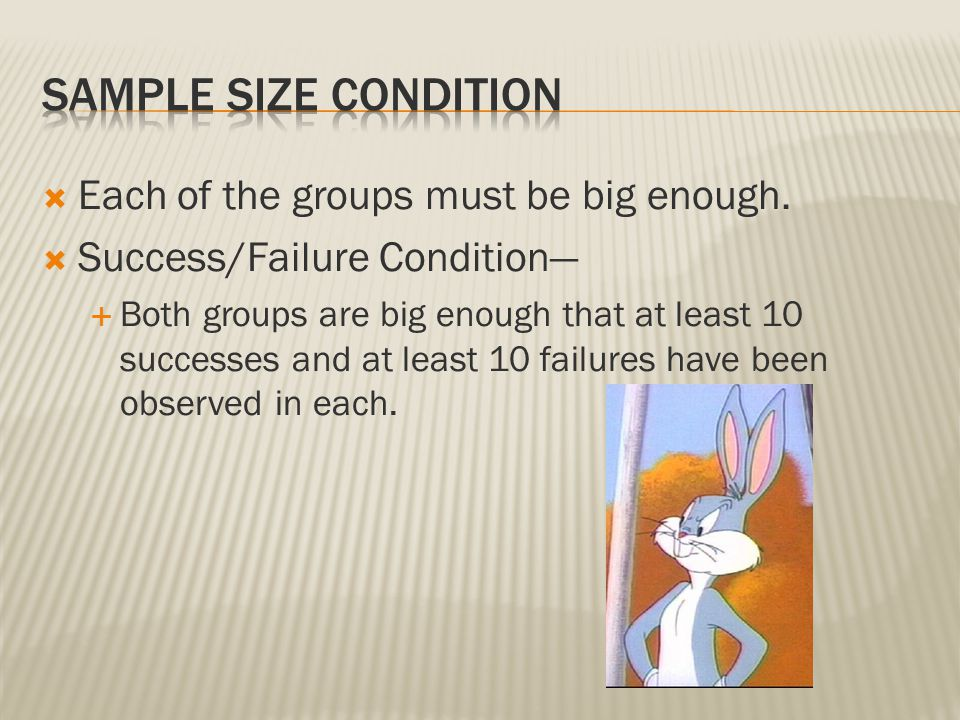 Sample Size condition Each of the groups must be big enough.