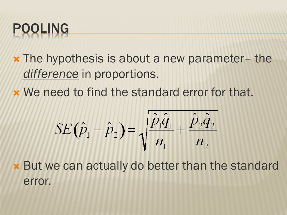 Pooling The hypothesis is about a new parameter– the difference in proportions. We need to find the standard error for that.