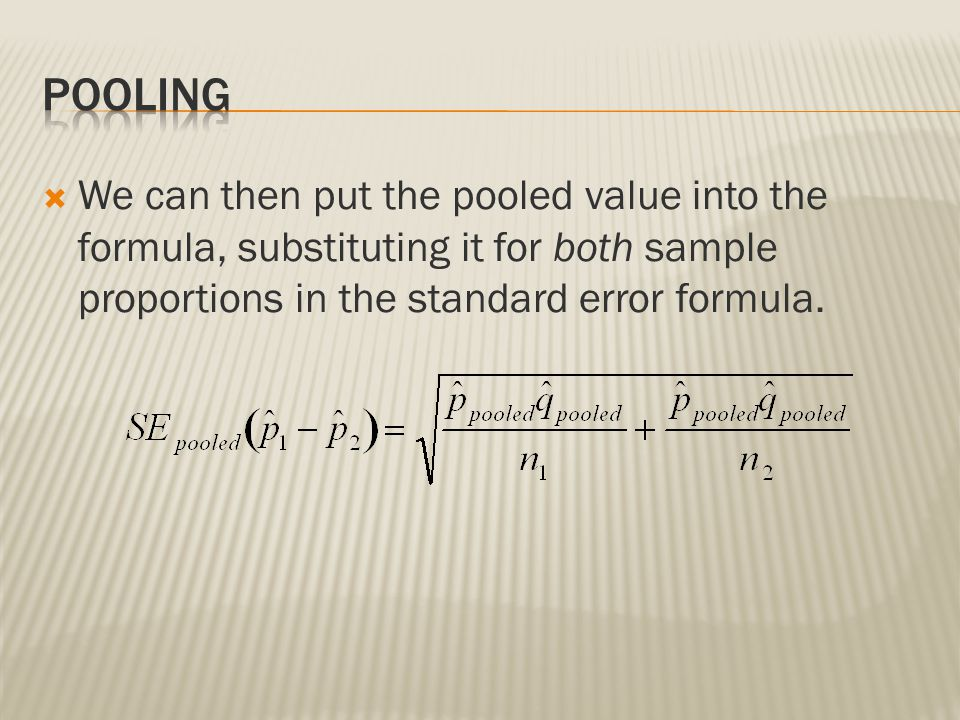 Pooling We can then put the pooled value into the formula, substituting it for both sample proportions in the standard error formula.