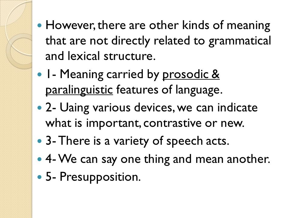 However, there are other kinds of meaning that are not directly related to grammatical and lexical structure.