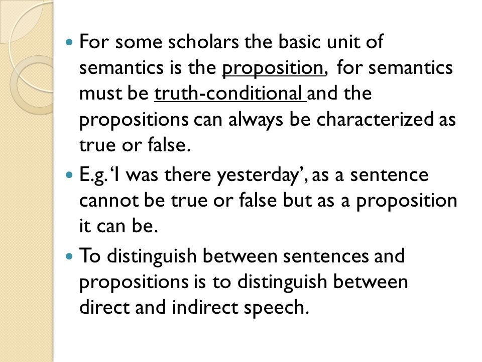 For some scholars the basic unit of semantics is the proposition, for semantics must be truth-conditional and the propositions can always be characterized as true or false.