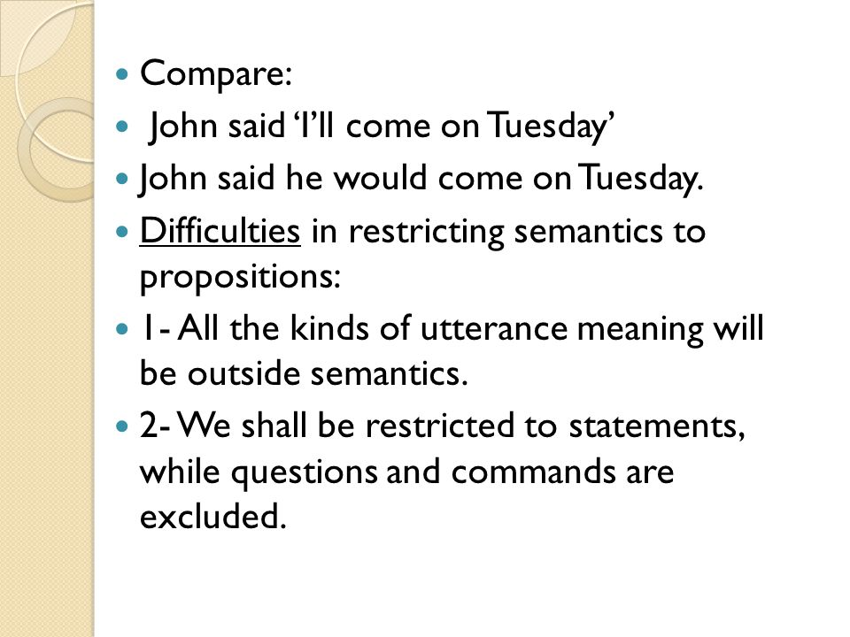 Compare: John said 'I'll come on Tuesday' John said he would come on Tuesday. Difficulties in restricting semantics to propositions: