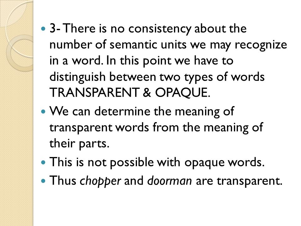 3- There is no consistency about the number of semantic units we may recognize in a word. In this point we have to distinguish between two types of words TRANSPARENT & OPAQUE.