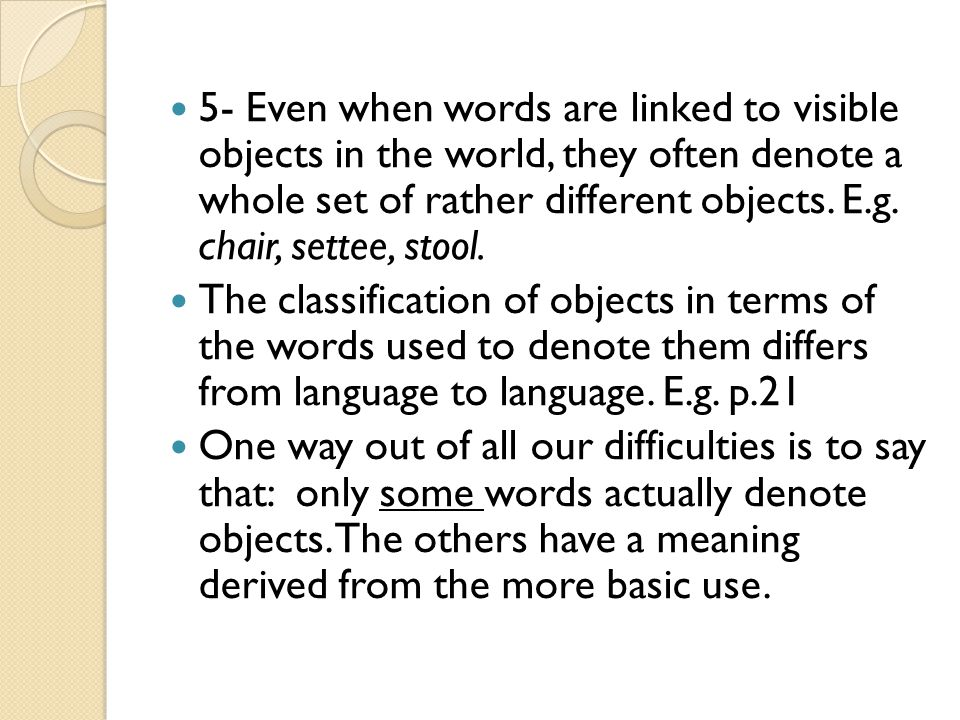 5- Even when words are linked to visible objects in the world, they often denote a whole set of rather different objects. E.g. chair, settee, stool.