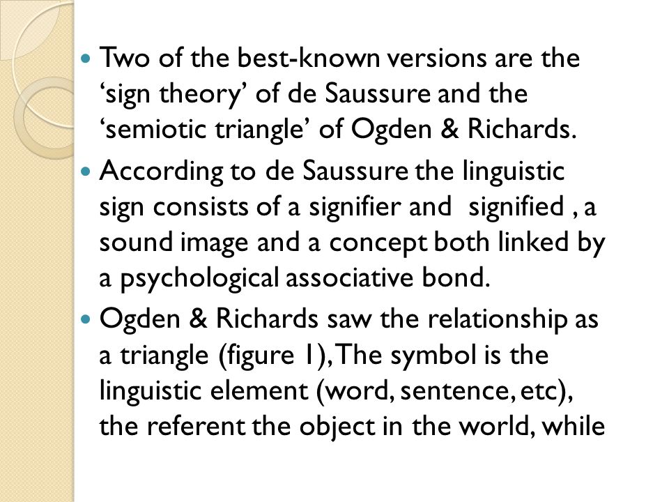Two of the best-known versions are the 'sign theory' of de Saussure and the 'semiotic triangle' of Ogden & Richards.