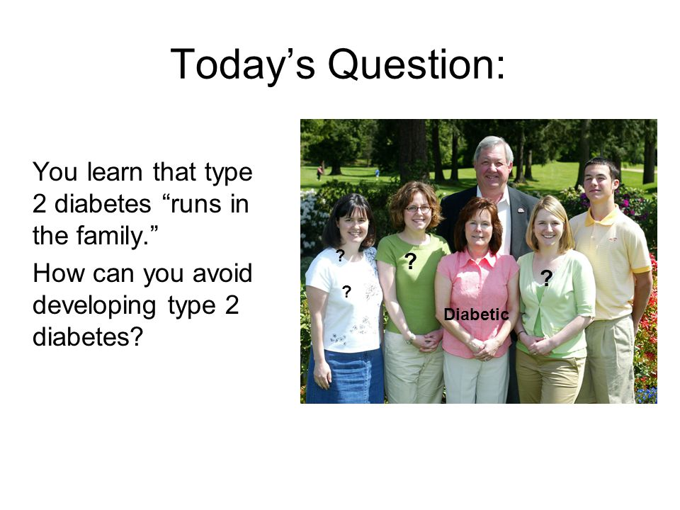 Today's Question: You learn that type 2 diabetes runs in the family.