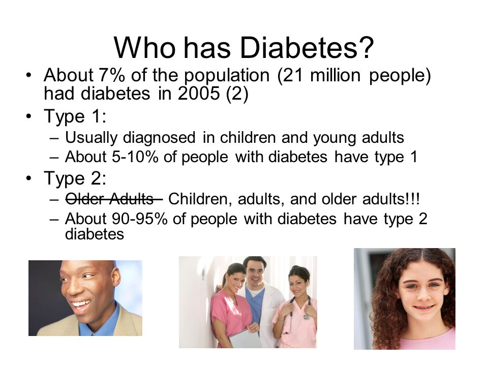 Who has Diabetes About 7% of the population (21 million people) had diabetes in 2005 (2) Type 1: Usually diagnosed in children and young adults.