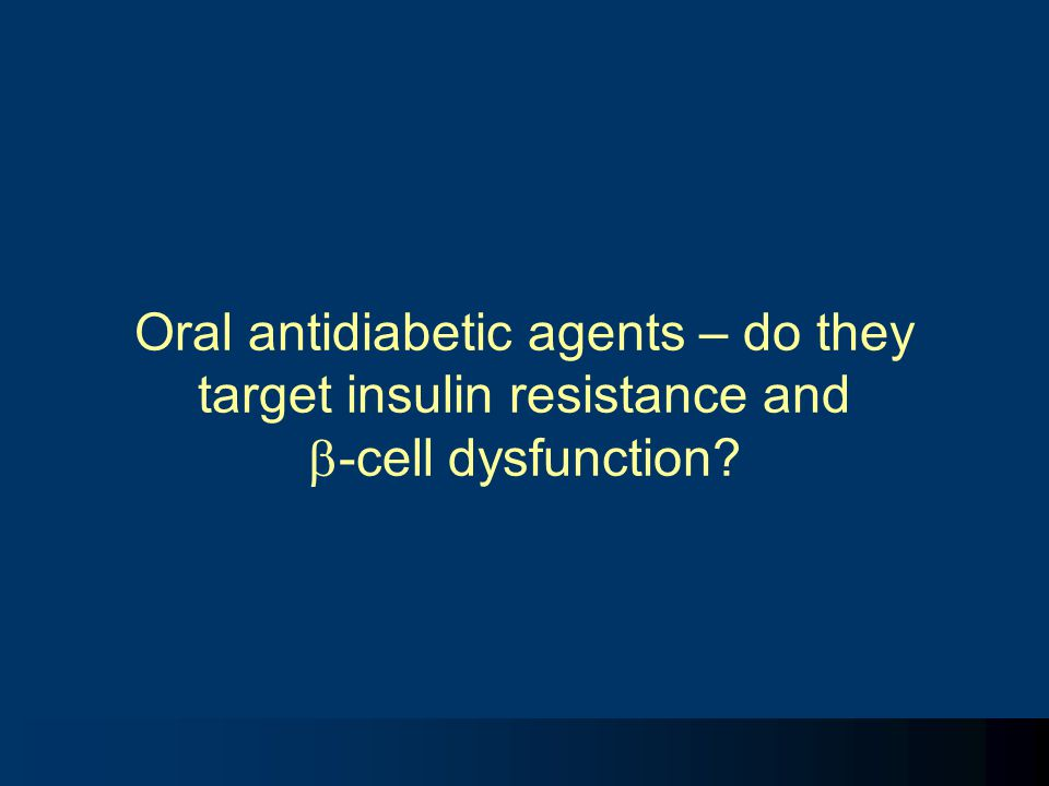 Oral antidiabetic agents – do they target insulin resistance and -cell dysfunction